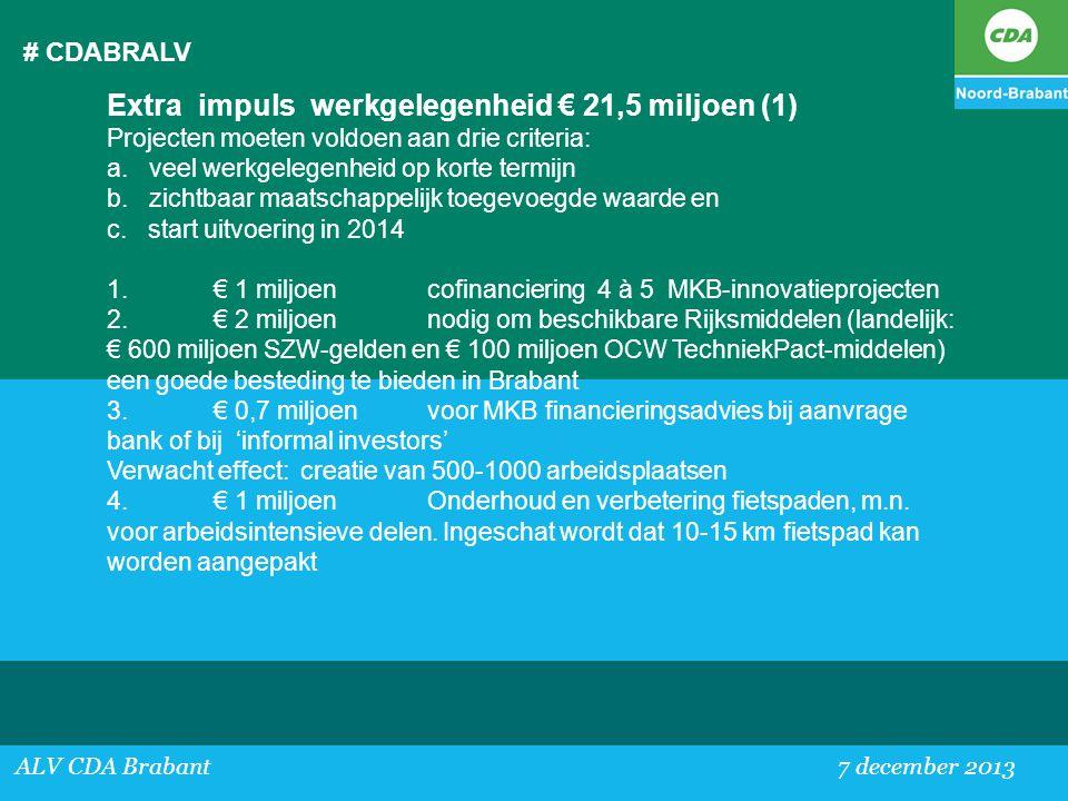 # CDABRALV ALV CDA Brabant 7 december 2013 Extra impuls werkgelegenheid € 21,5 miljoen (1) Projecten moeten voldoen aan drie criteria: a. veel werkgel