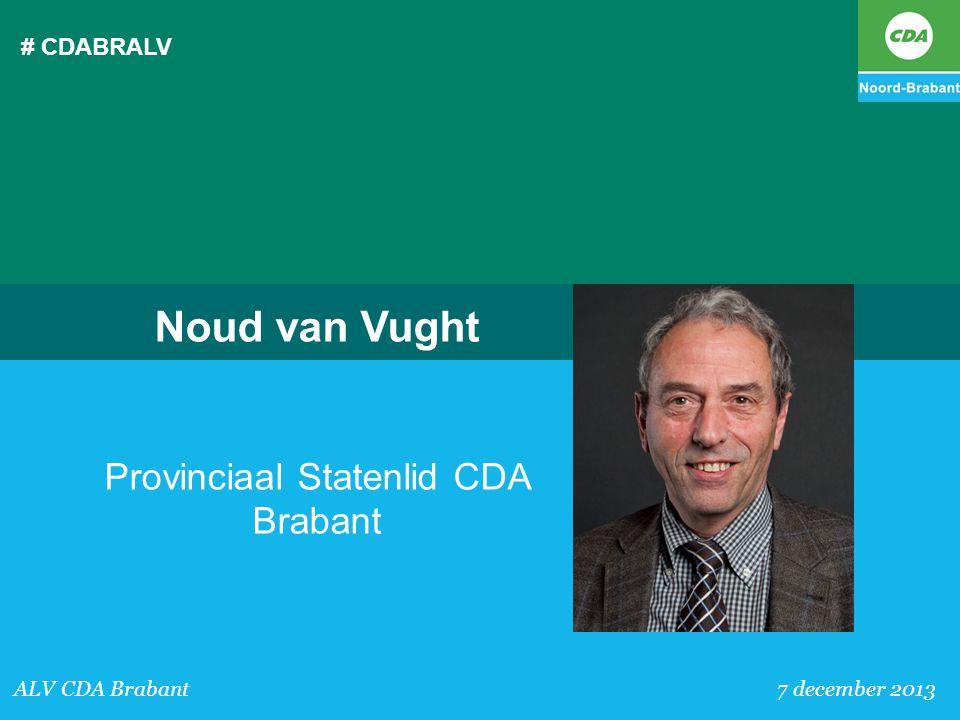 # CDABRALV ALV CDA Brabant 7 december 2013 Noud van Vught Provinciaal Statenlid CDA Brabant