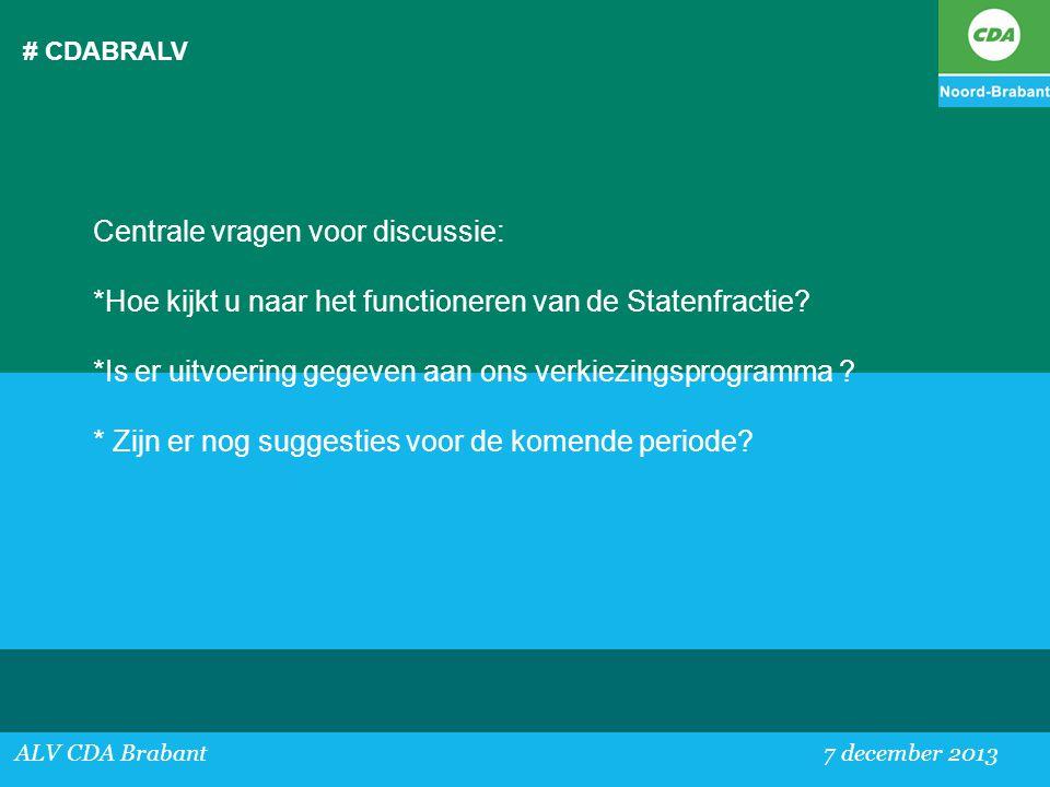 # CDABRALV ALV CDA Brabant 7 december 2013 Centrale vragen voor discussie: *Hoe kijkt u naar het functioneren van de Statenfractie? *Is er uitvoering