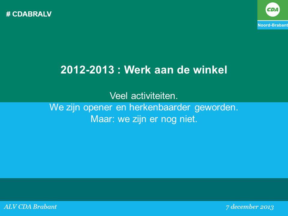 # CDABRALV ALV CDA Brabant 7 december 2013 2012-2013 : Werk aan de winkel Veel activiteiten. We zijn opener en herkenbaarder geworden. Maar: we zijn e