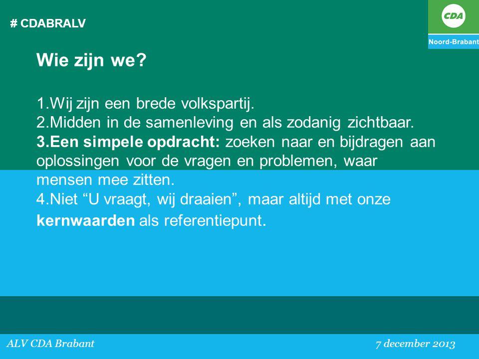 # CDABRALV ALV CDA Brabant 7 december 2013 Wie zijn we? 1.Wij zijn een brede volkspartij. 2.Midden in de samenleving en als zodanig zichtbaar. 3.Een s