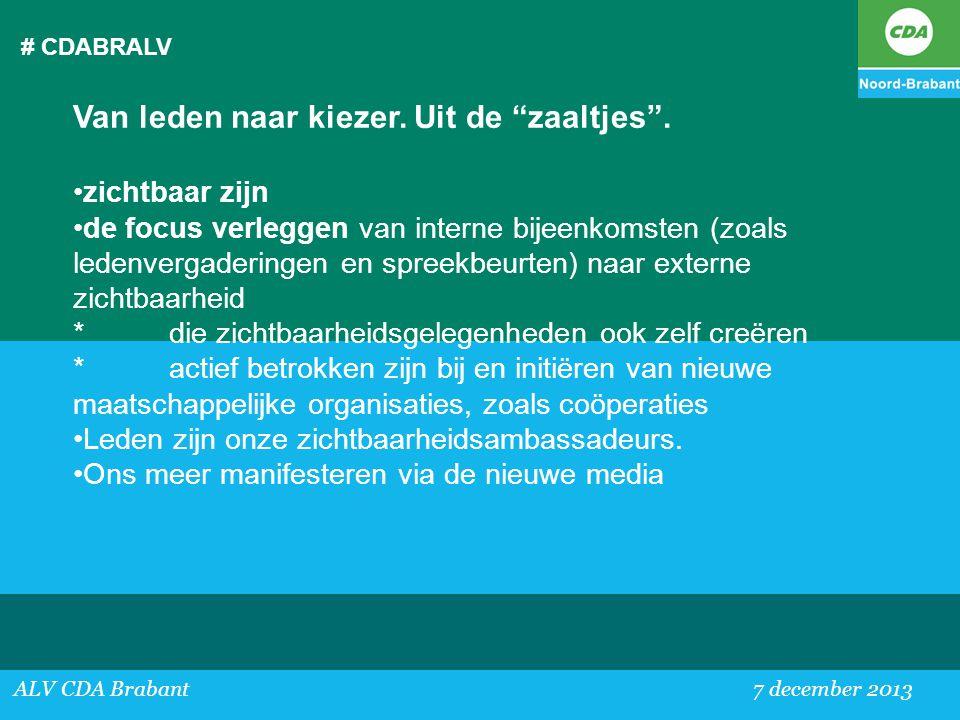 """# CDABRALV ALV CDA Brabant 7 december 2013 Van leden naar kiezer. Uit de """"zaaltjes"""". •zichtbaar zijn •de focus verleggen van interne bijeenkomsten (zo"""