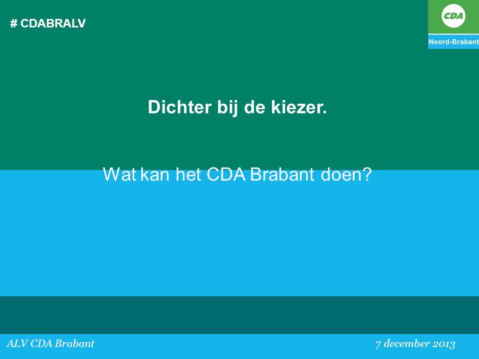 # CDABRALV ALV CDA Brabant 7 december 2013 Dichter bij de kiezer. Wat kan het CDA Brabant doen?