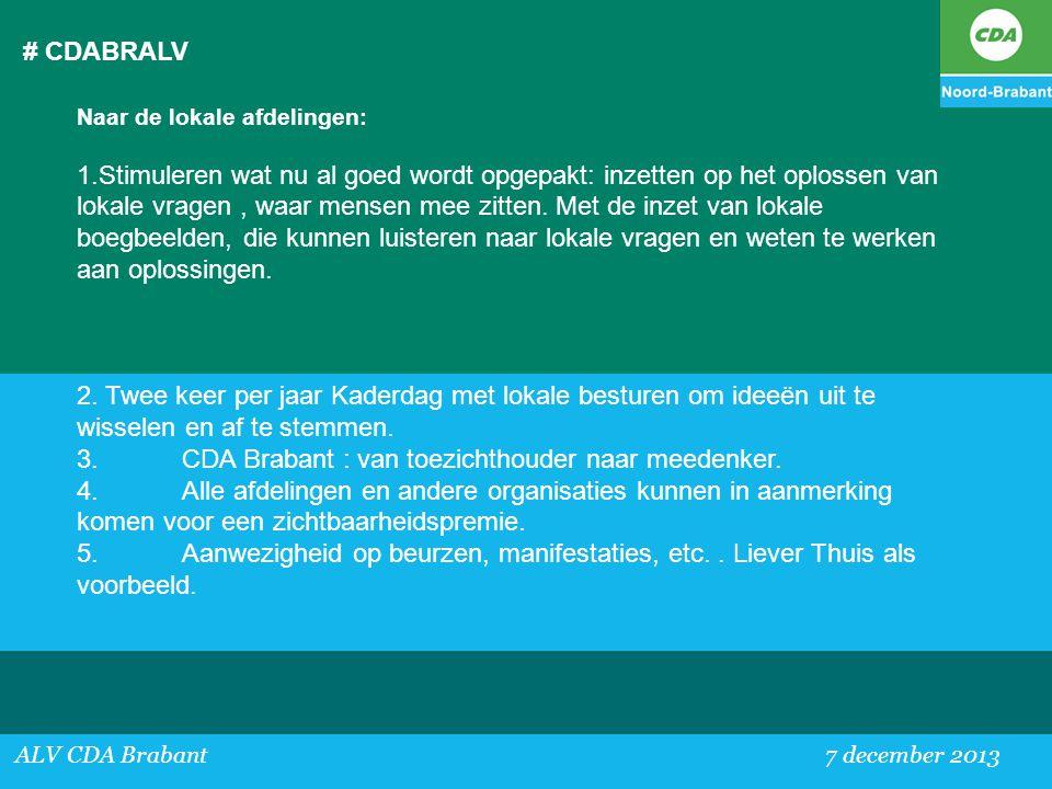 # CDABRALV ALV CDA Brabant 7 december 2013 Naar de lokale afdelingen: 1.Stimuleren wat nu al goed wordt opgepakt: inzetten op het oplossen van lokale