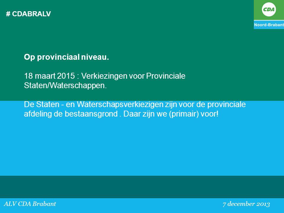 # CDABRALV ALV CDA Brabant 7 december 2013 Op provinciaal niveau. 18 maart 2015 : Verkiezingen voor Provinciale Staten/Waterschappen. De Staten - en W