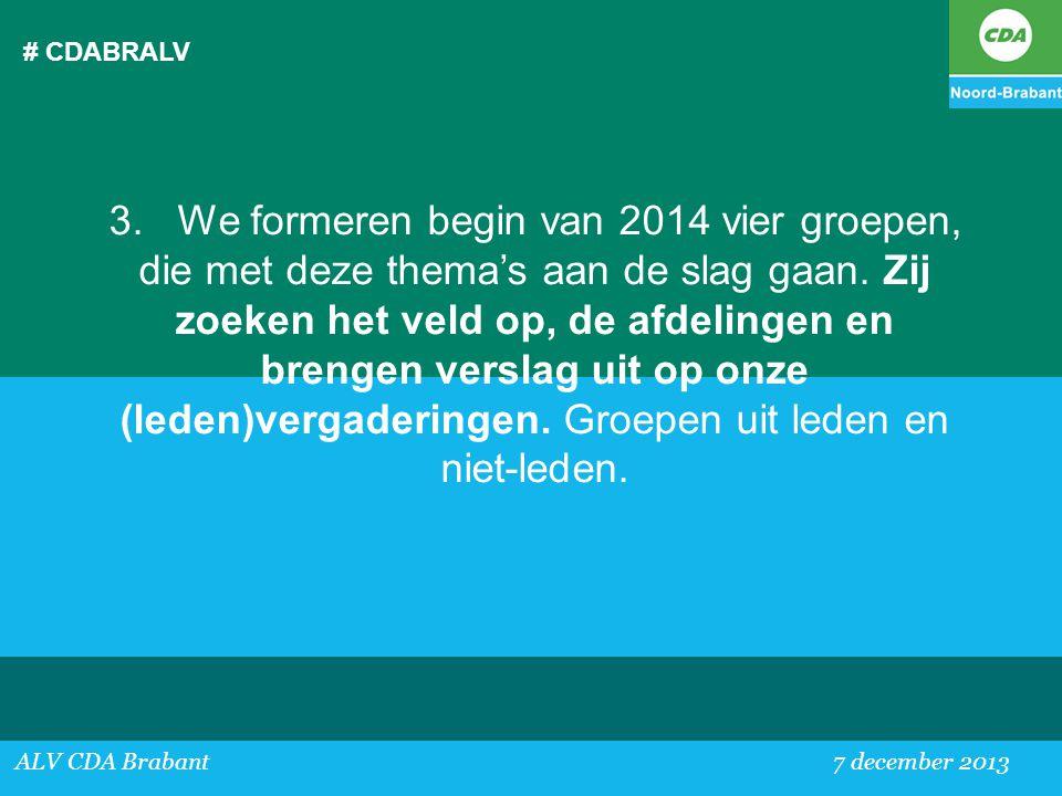 # CDABRALV ALV CDA Brabant 7 december 2013 3. We formeren begin van 2014 vier groepen, die met deze thema's aan de slag gaan. Zij zoeken het veld op,