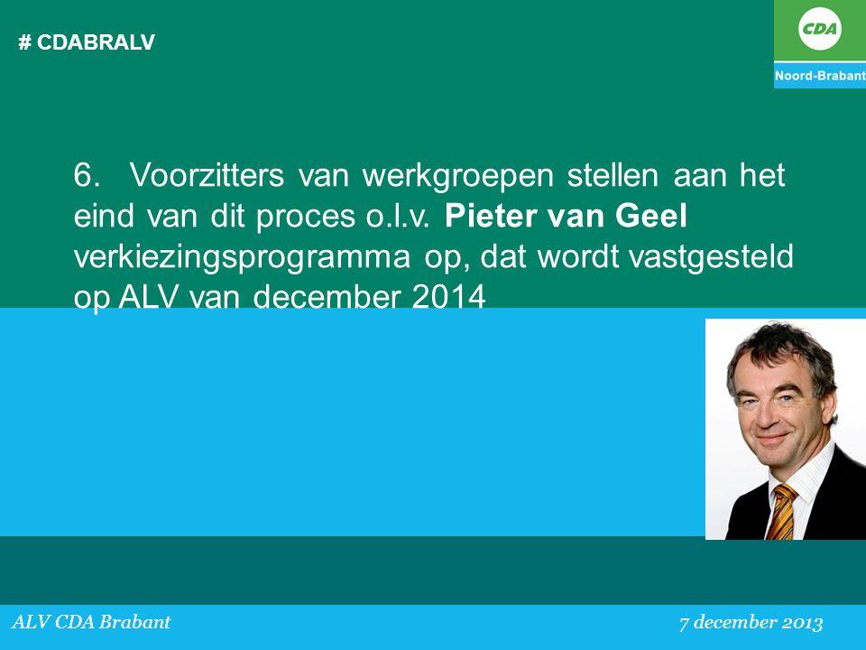 # CDABRALV ALV CDA Brabant 7 december 2013 6. Voorzitters van werkgroepen stellen aan het eind van dit proces o.l.v. Pieter van Geel verkiezingsprogra