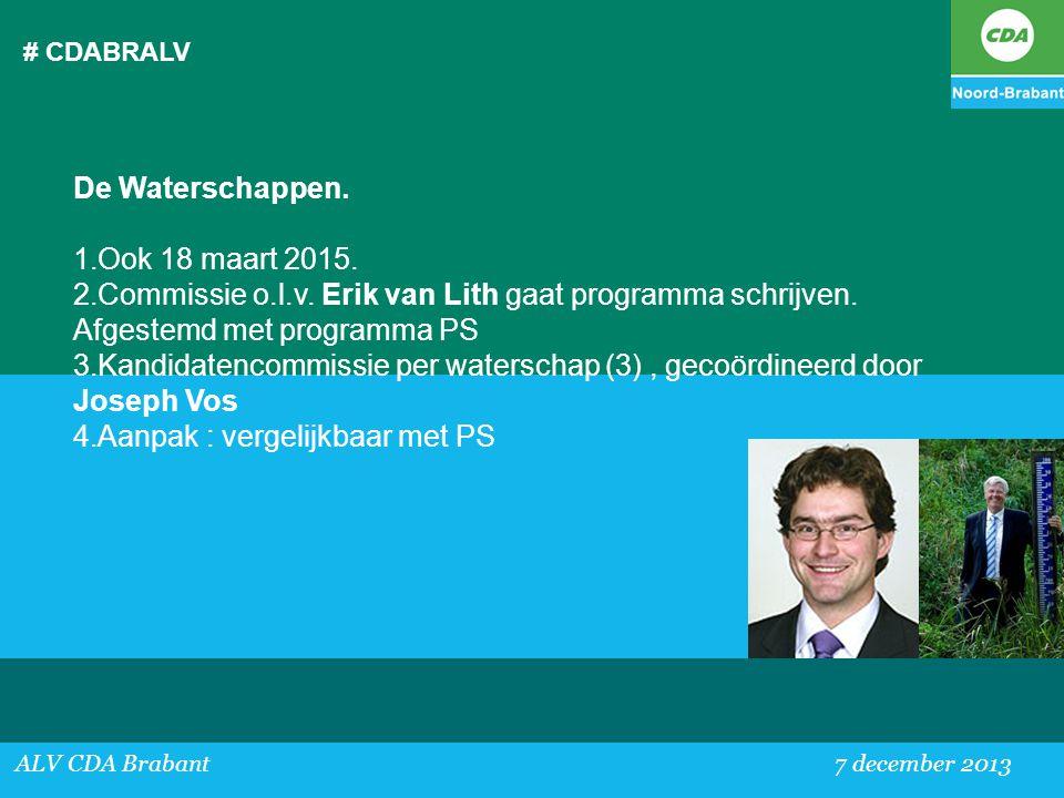 # CDABRALV ALV CDA Brabant 7 december 2013 De Waterschappen. 1.Ook 18 maart 2015. 2.Commissie o.l.v. Erik van Lith gaat programma schrijven. Afgestemd