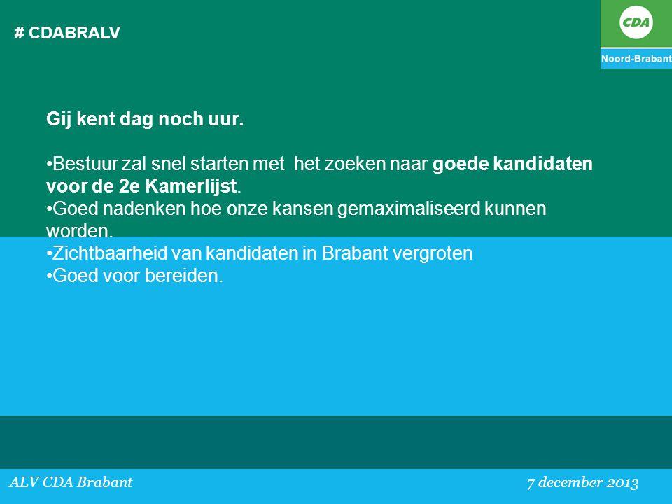 # CDABRALV ALV CDA Brabant 7 december 2013 Gij kent dag noch uur. •Bestuur zal snel starten met het zoeken naar goede kandidaten voor de 2e Kamerlijst