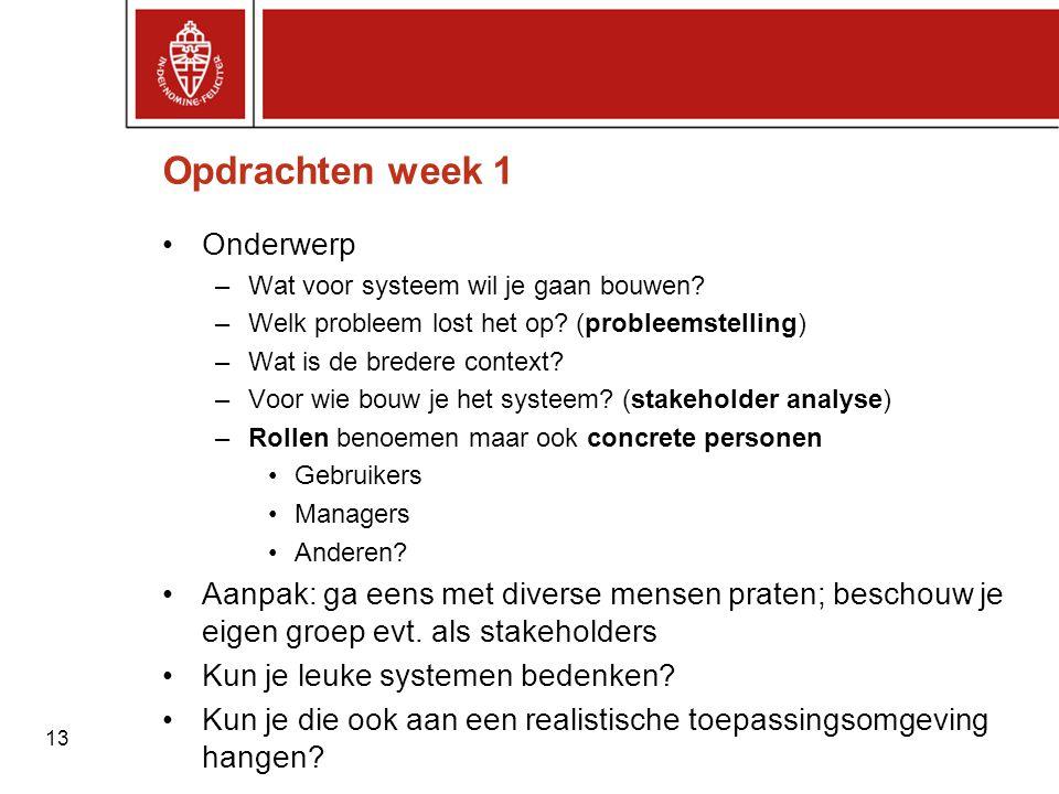 13 Opdrachten week 1 •Onderwerp –Wat voor systeem wil je gaan bouwen? –Welk probleem lost het op? (probleemstelling) –Wat is de bredere context? –Voor
