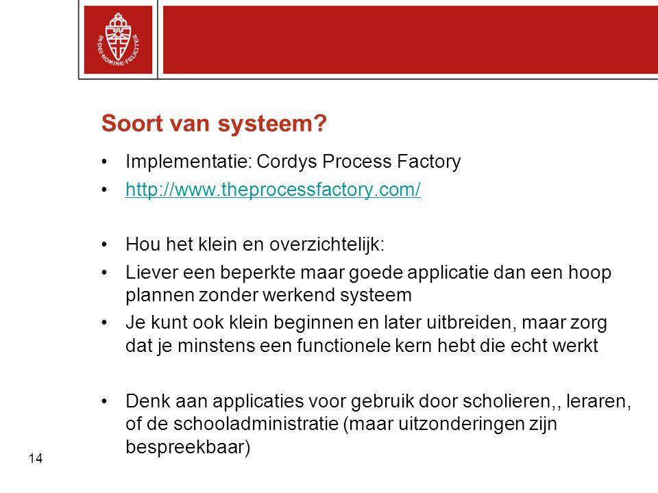 14 Soort van systeem? •Implementatie: Cordys Process Factory •http://www.theprocessfactory.com/http://www.theprocessfactory.com/ •Hou het klein en ove