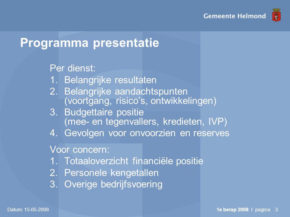 Datum: 15-05-2008 1e berap 2008 I pagina3 Programma presentatie Per dienst: 1.Belangrijke resultaten 2.Belangrijke aandachtspunten (voortgang, risico's, ontwikkelingen) 3.Budgettaire positie (mee- en tegenvallers, kredieten, IVP) 4.Gevolgen voor onvoorzien en reserves Voor concern: 1.Totaaloverzicht financiële positie 2.Personele kengetallen 3.Overige bedrijfsvoering