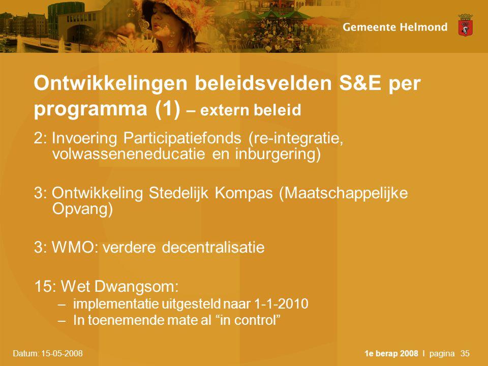 Datum: 15-05-2008 1e berap 2008 I pagina35 Ontwikkelingen beleidsvelden S&E per programma (1) – extern beleid 2: Invoering Participatiefonds (re-integratie, volwasseneneducatie en inburgering) 3: Ontwikkeling Stedelijk Kompas (Maatschappelijke Opvang) 3: WMO: verdere decentralisatie 15: Wet Dwangsom: –implementatie uitgesteld naar 1-1-2010 –In toenemende mate al in control