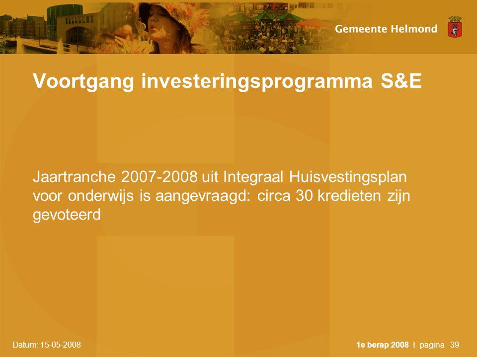 Datum: 15-05-2008 1e berap 2008 I pagina39 Voortgang investeringsprogramma S&E Jaartranche 2007-2008 uit Integraal Huisvestingsplan voor onderwijs is aangevraagd: circa 30 kredieten zijn gevoteerd