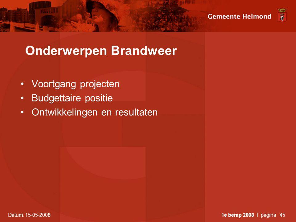 Datum: 15-05-2008 1e berap 2008 I pagina45 Onderwerpen Brandweer •Voortgang projecten •Budgettaire positie •Ontwikkelingen en resultaten