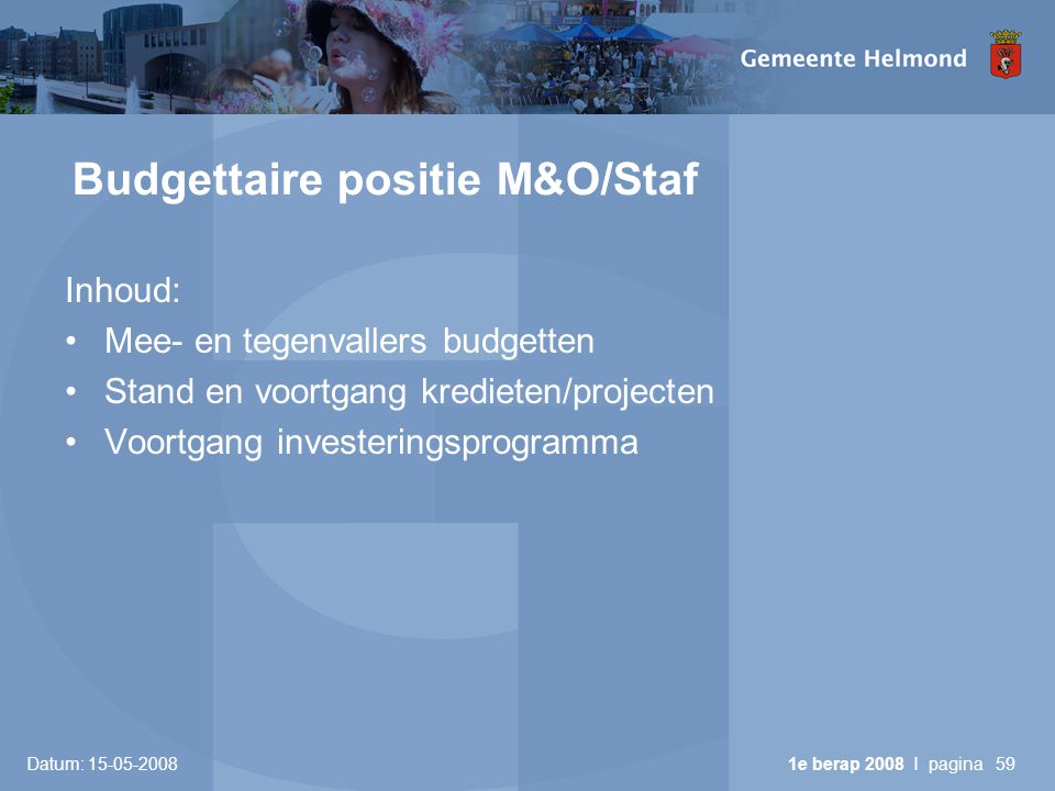 Datum: 15-05-2008 1e berap 2008 I pagina59 Budgettaire positie M&O/Staf Inhoud: •Mee- en tegenvallers budgetten •Stand en voortgang kredieten/projecten •Voortgang investeringsprogramma