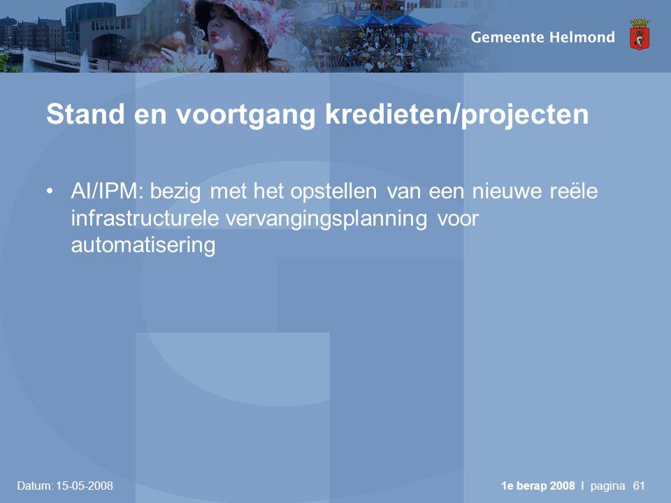 Datum: 15-05-2008 1e berap 2008 I pagina61 Stand en voortgang kredieten/projecten •AI/IPM: bezig met het opstellen van een nieuwe reële infrastructurele vervangingsplanning voor automatisering