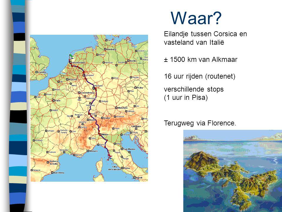 Waar? Eilandje tussen Corsica en vasteland van Italië ± 1500 km van Alkmaar 16 uur rijden (routenet) verschillende stops (1 uur in Pisa) Terugweg via