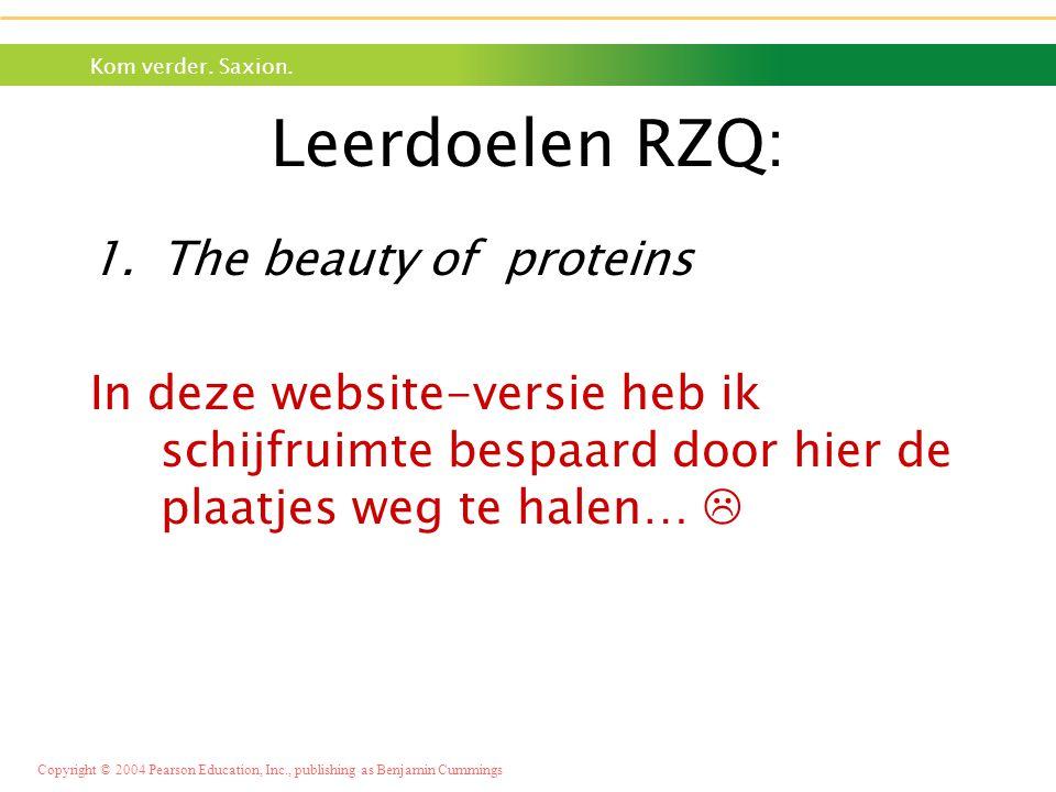 Kom verder. Saxion. Copyright © 2004 Pearson Education, Inc., publishing as Benjamin Cummings Leerdoelen RZQ: 1.The beauty of proteins In deze website