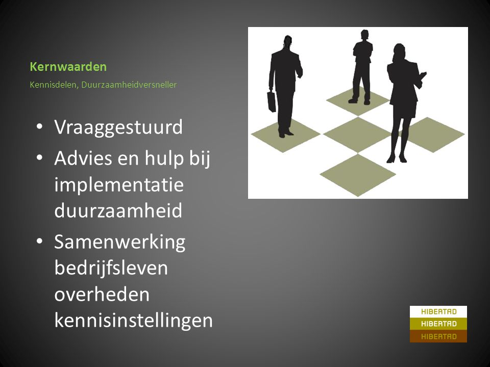Kernwaarden • Vraaggestuurd • Advies en hulp bij implementatie duurzaamheid • Samenwerking bedrijfsleven overheden kennisinstellingen Kennisdelen, Duurzaamheidversneller