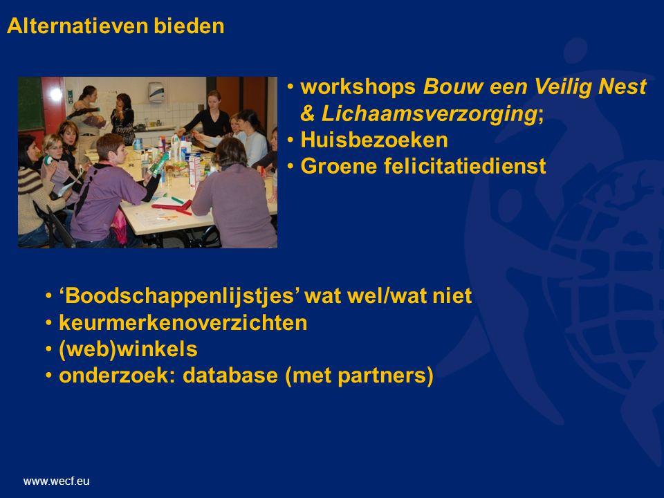 www.wecf.eu Alternatieven bieden • workshops Bouw een Veilig Nest & Lichaamsverzorging; • Huisbezoeken • Groene felicitatiedienst • 'Boodschappenlijstjes' wat wel/wat niet • keurmerkenoverzichten • (web)winkels • onderzoek: database (met partners)