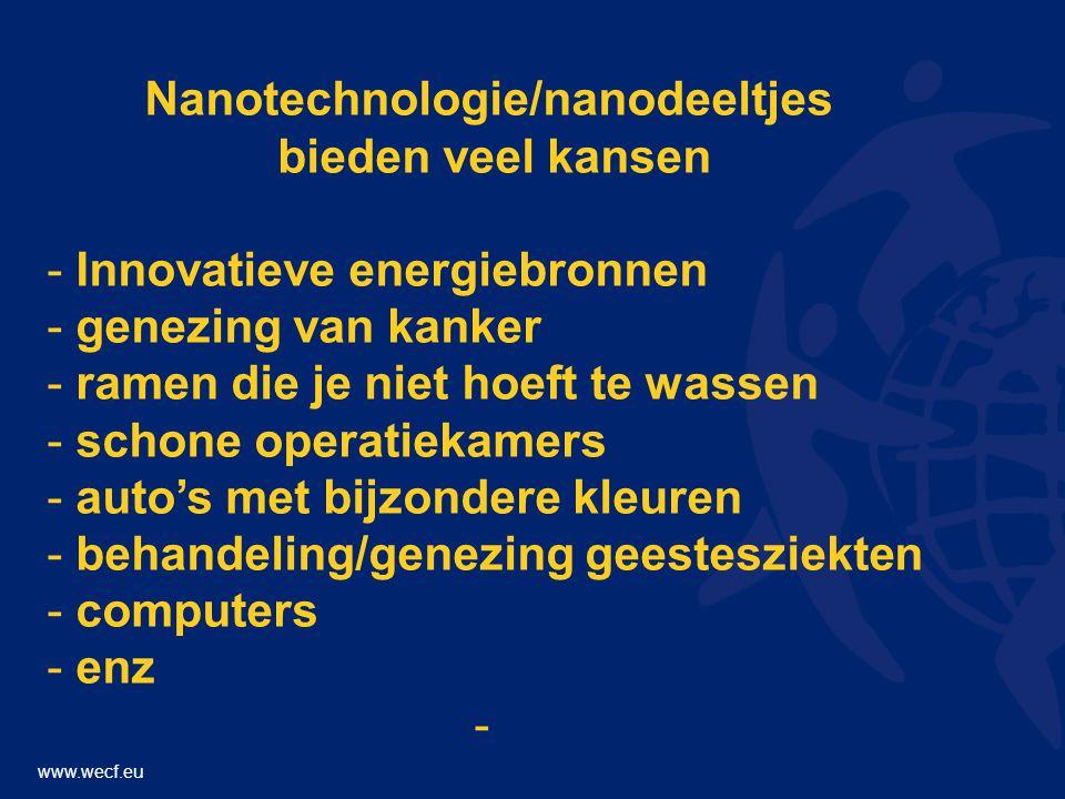 www.wecf.eu Nanotechnologie/nanodeeltjes bieden veel kansen - Innovatieve energiebronnen - genezing van kanker - ramen die je niet hoeft te wassen - schone operatiekamers - auto's met bijzondere kleuren - behandeling/genezing geestesziekten - computers - enz -