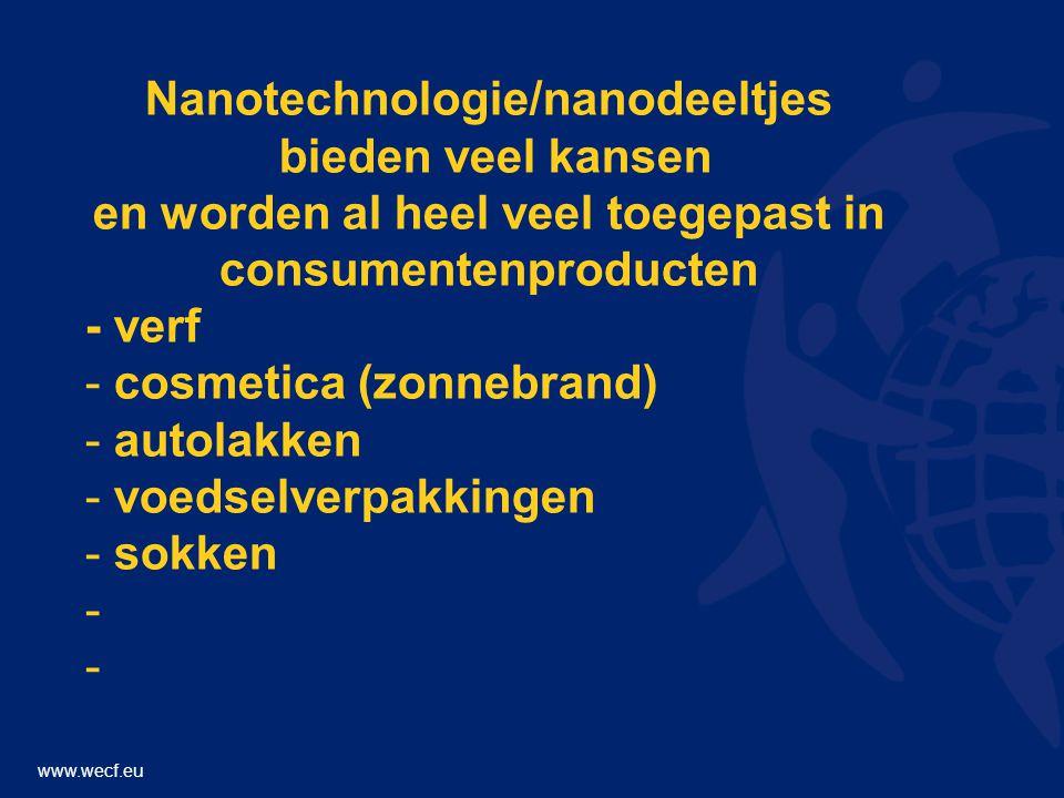 www.wecf.eu Nanotechnologie/nanodeeltjes bieden veel kansen en worden al heel veel toegepast in consumentenproducten - verf - cosmetica (zonnebrand) - autolakken - voedselverpakkingen - sokken -
