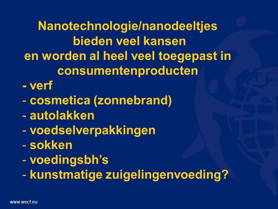 www.wecf.eu Nanotechnologie/nanodeeltjes bieden veel kansen en worden al heel veel toegepast in consumentenproducten - verf - cosmetica (zonnebrand) - autolakken - voedselverpakkingen - sokken - voedingsbh's - kunstmatige zuigelingenvoeding