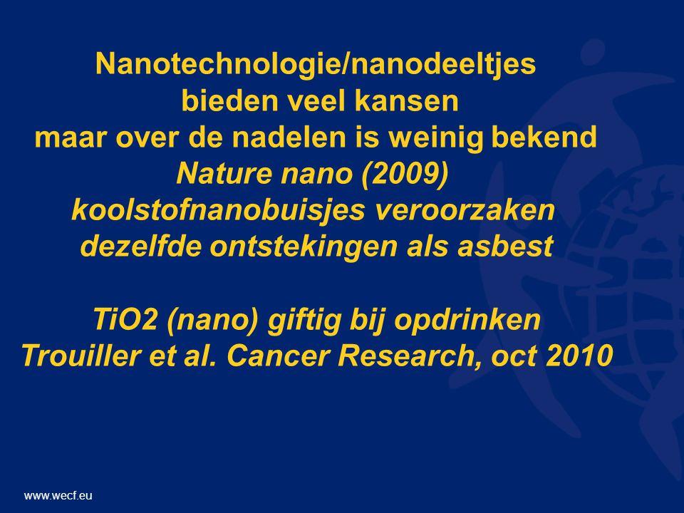 www.wecf.eu Nanotechnologie/nanodeeltjes bieden veel kansen maar over de nadelen is weinig bekend Nature nano (2009) koolstofnanobuisjes veroorzaken dezelfde ontstekingen als asbest TiO2 (nano) giftig bij opdrinken Trouiller et al.
