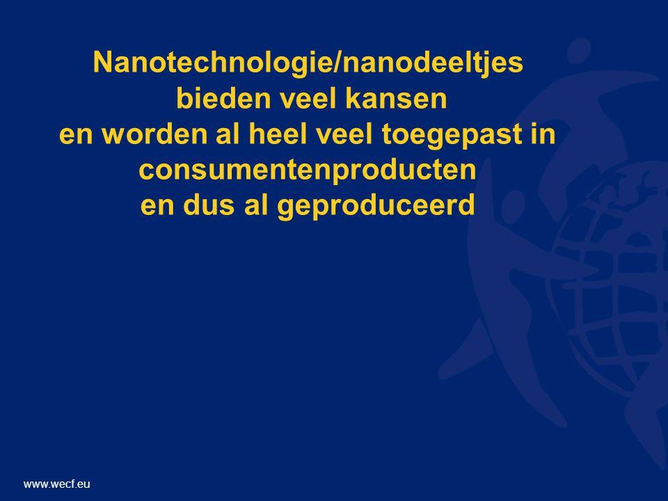 www.wecf.eu Nanotechnologie/nanodeeltjes bieden veel kansen en worden al heel veel toegepast in consumentenproducten en dus al geproduceerd