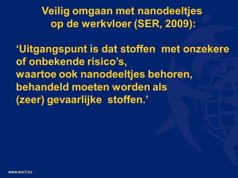 www.wecf.eu Veilig omgaan met nanodeeltjes op de werkvloer (SER, 2009): 'Uitgangspunt is dat stoffen met onzekere of onbekende risico's, waartoe ook nanodeeltjes behoren, behandeld moeten worden als (zeer) gevaarlijke stoffen.'