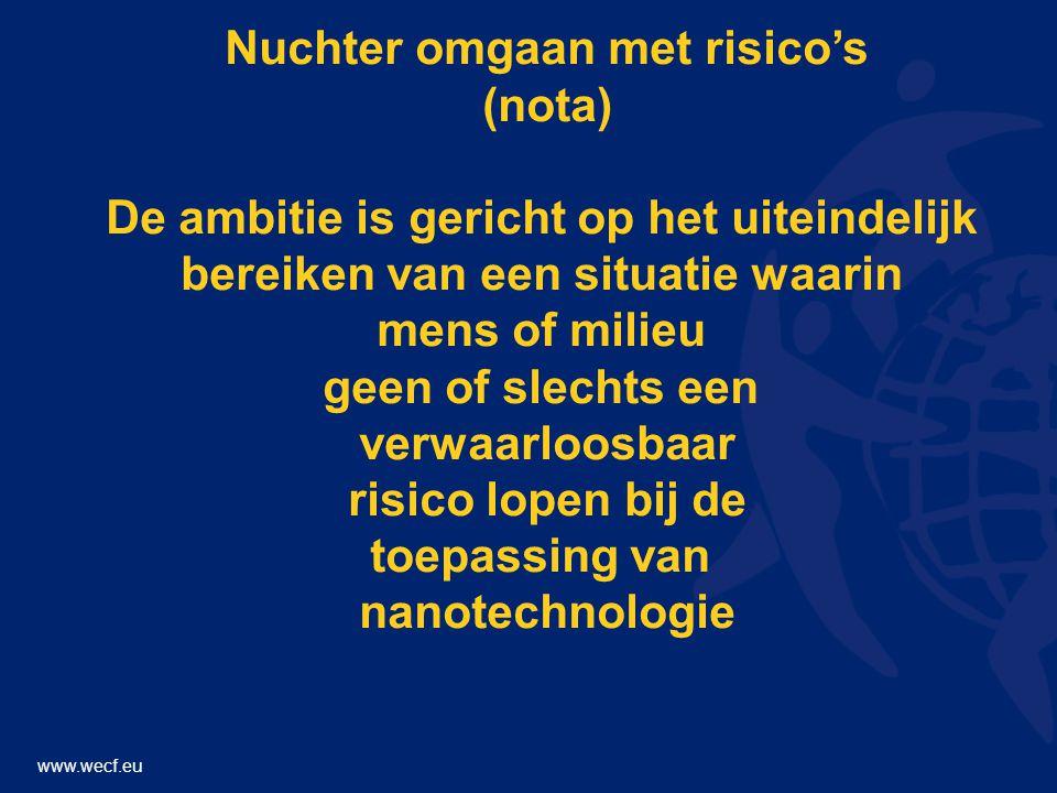 www.wecf.eu Nuchter omgaan met risico's (nota) De ambitie is gericht op het uiteindelijk bereiken van een situatie waarin mens of milieu geen of slechts een verwaarloosbaar risico lopen bij de toepassing van nanotechnologie