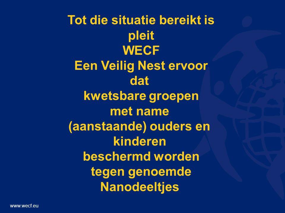 www.wecf.eu Tot die situatie bereikt is pleit WECF Een Veilig Nest ervoor dat kwetsbare groepen met name (aanstaande) ouders en kinderen beschermd worden tegen genoemde Nanodeeltjes