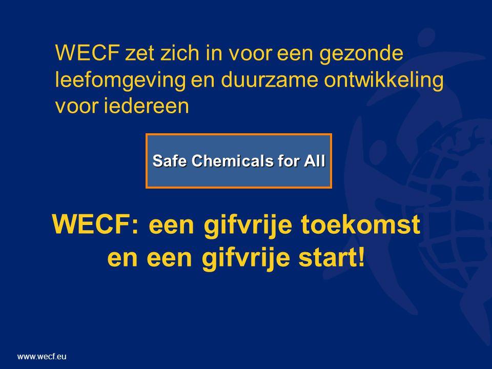 www.wecf.eu WECF zet zich in voor een gezonde leefomgeving en duurzame ontwikkeling voor iedereen WECF: een gifvrije toekomst en een gifvrije start.