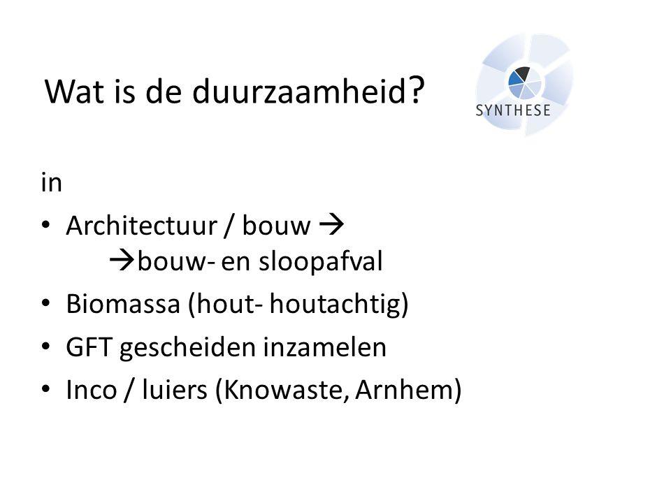 Wat is de duurzaamheid ? in • Architectuur / bouw   bouw- en sloopafval • Biomassa (hout- houtachtig) • GFT gescheiden inzamelen • Inco / luiers (Kn