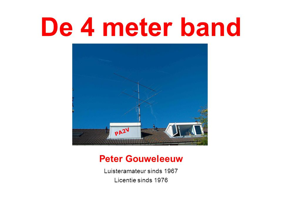 De 4 meter band Peter Gouweleeuw Luisteramateur sinds 1967 Licentie sinds 1976