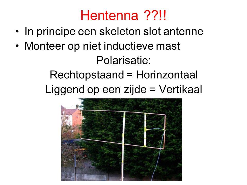 Hentenna ??!! •In principe een skeleton slot antenne •Monteer op niet inductieve mast Polarisatie: Rechtopstaand = Horinzontaal Liggend op een zijde =
