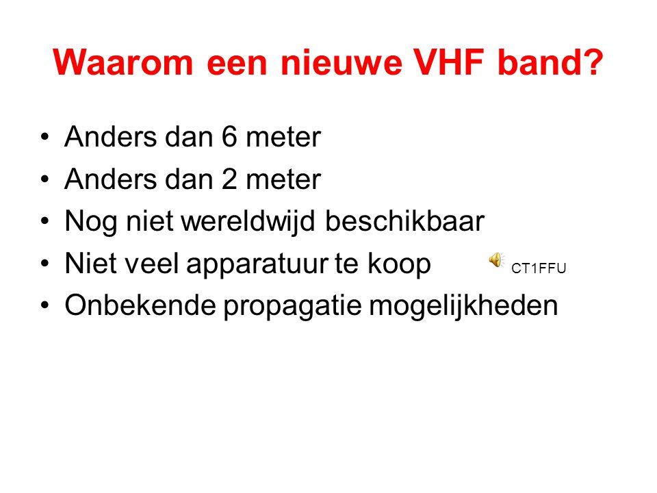 Waarom een nieuwe VHF band? •Anders dan 6 meter •Anders dan 2 meter •Nog niet wereldwijd beschikbaar •Niet veel apparatuur te koop CT1FFU •Onbekende p