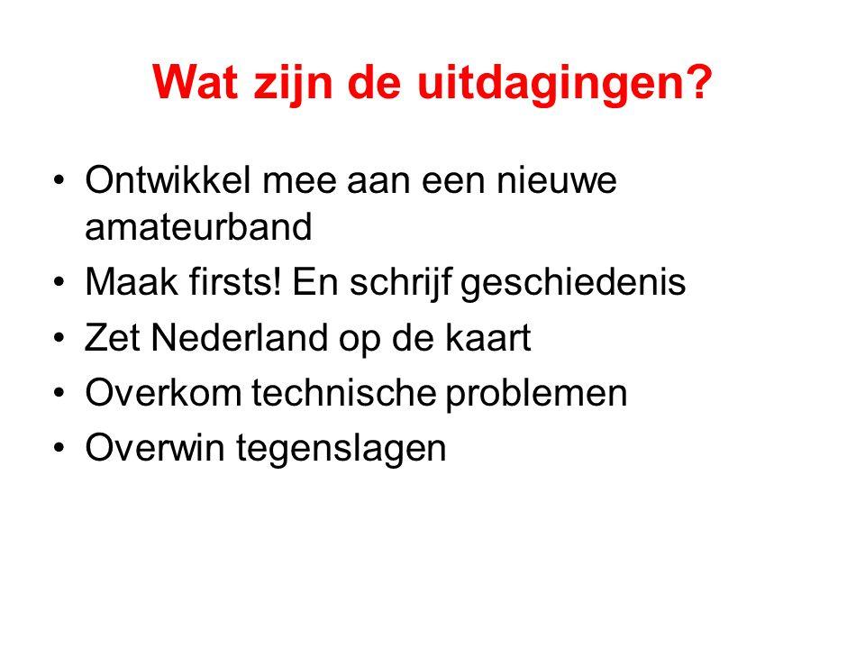 Wat zijn de uitdagingen? •Ontwikkel mee aan een nieuwe amateurband •Maak firsts! En schrijf geschiedenis •Zet Nederland op de kaart •Overkom technisch