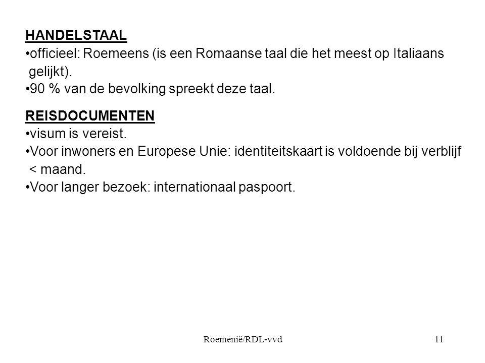 Roemenië/RDL-vvd11 HANDELSTAAL •officieel: Roemeens (is een Romaanse taal die het meest op Italiaans gelijkt). •90 % van de bevolking spreekt deze taa