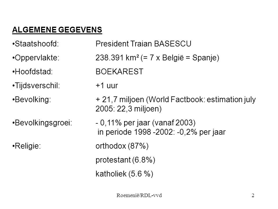 Roemenië/RDL-vvd2 ALGEMENE GEGEVENS •Staatshoofd:President Traian BASESCU •Oppervlakte: 238.391 km² (= 7 x België = Spanje) •Hoofdstad: BOEKAREST •Tij