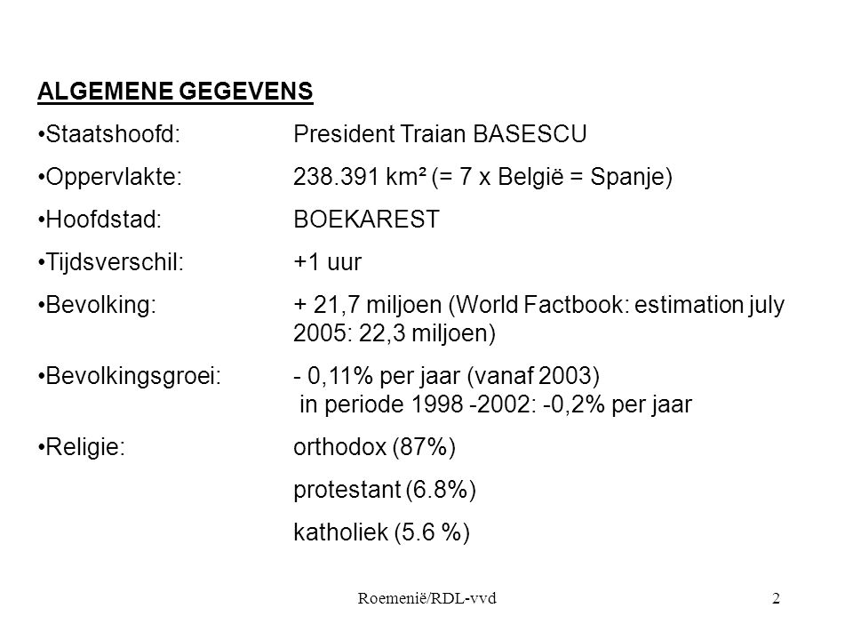 Roemenië/RDL-vvd2 ALGEMENE GEGEVENS •Staatshoofd:President Traian BASESCU •Oppervlakte: 238.391 km² (= 7 x België = Spanje) •Hoofdstad: BOEKAREST •Tijdsverschil:+1 uur •Bevolking:+ 21,7 miljoen (World Factbook: estimation july 2005: 22,3 miljoen) •Bevolkingsgroei:- 0,11% per jaar (vanaf 2003) in periode 1998 -2002: -0,2% per jaar •Religie:orthodox (87%) protestant (6.8%) katholiek (5.6 %)