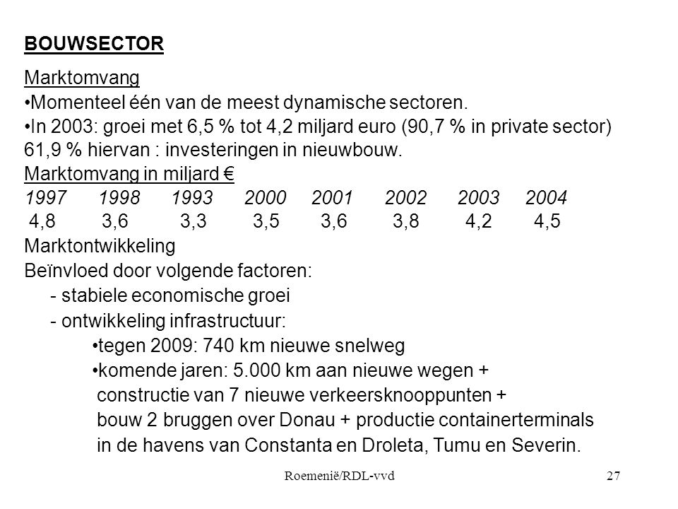 Roemenië/RDL-vvd27 BOUWSECTOR Marktomvang •Momenteel één van de meest dynamische sectoren. •In 2003: groei met 6,5 % tot 4,2 miljard euro (90,7 % in p