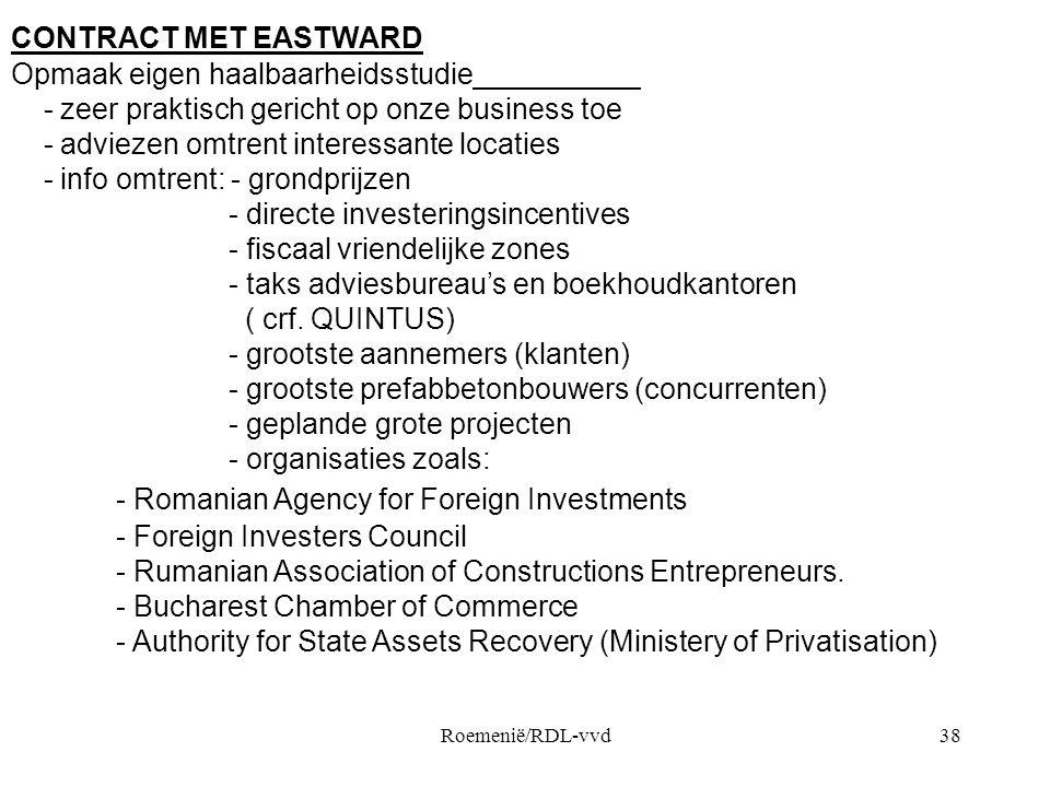 Roemenië/RDL-vvd38 CONTRACT MET EASTWARD Opmaak eigen haalbaarheidsstudie - zeer praktisch gericht op onze business toe - adviezen omtrent interessante locaties - info omtrent: - grondprijzen - directe investeringsincentives - fiscaal vriendelijke zones - taks adviesbureau's en boekhoudkantoren ( crf.