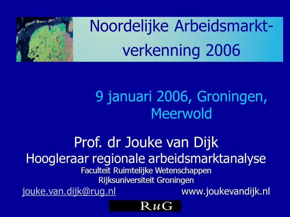 Noordelijke Arbeidsmarkt- verkenning 2006 9 januari 2006, Groningen, Meerwold Prof. dr Jouke van Dijk Hoogleraar regionale arbeidsmarktanalyse Faculte