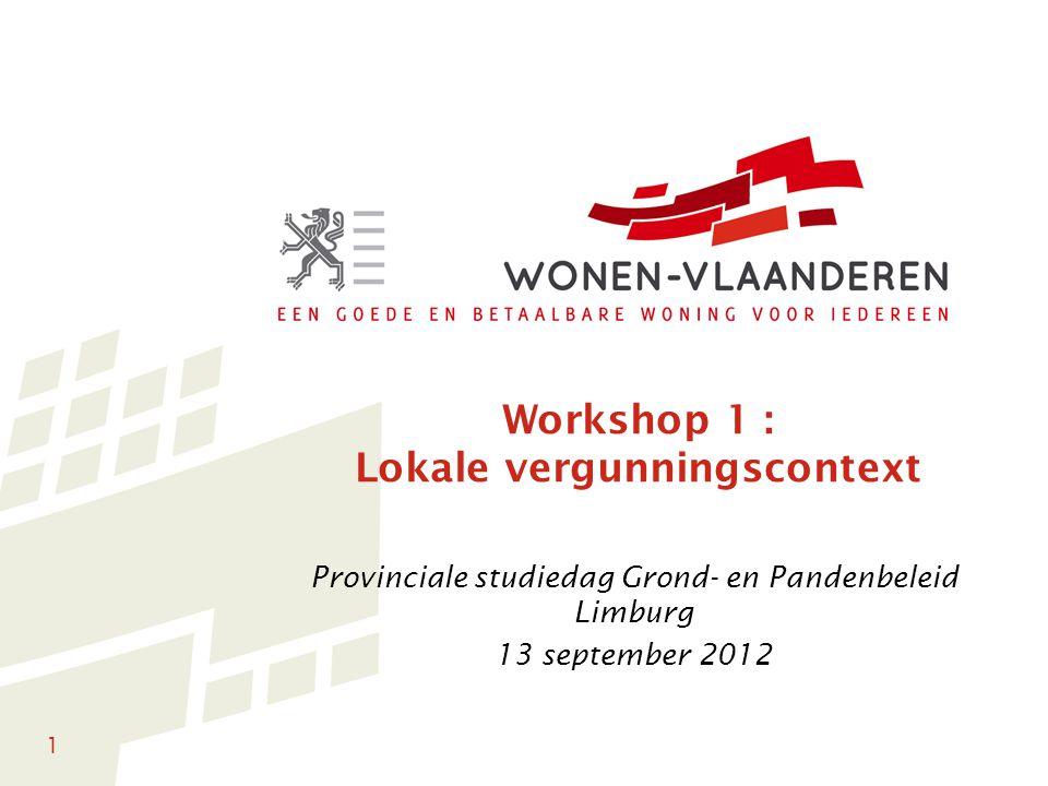 1 Workshop 1 : Lokale vergunningscontext Provinciale studiedag Grond- en Pandenbeleid Limburg 13 september 2012