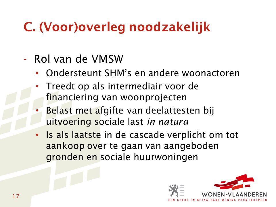 17 C. (Voor)overleg noodzakelijk -Rol van de VMSW • Ondersteunt SHM's en andere woonactoren • Treedt op als intermediair voor de financiering van woon