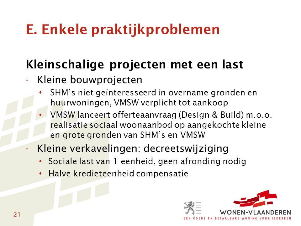 21 E. Enkele praktijkproblemen Kleinschalige projecten met een last -Kleine bouwprojecten • SHM's niet geïnteresseerd in overname gronden en huurwonin