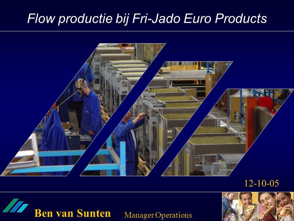 Flow productie bij Fri-Jado Euro Products 12-10-05 Ben van Sunten Manager Operations