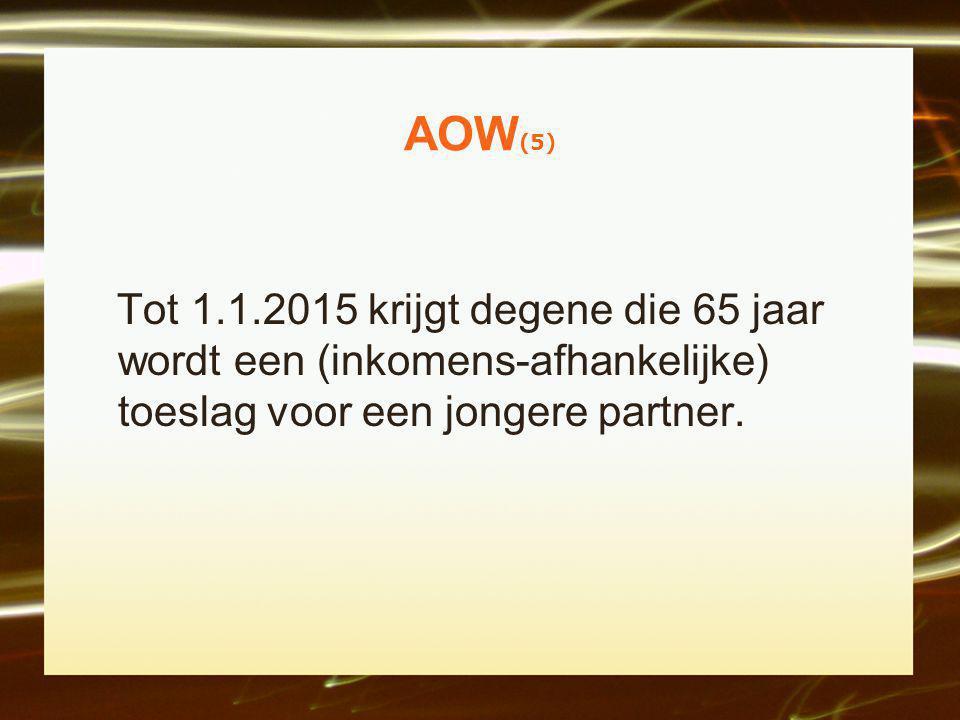 AOW (5) Tot 1.1.2015 krijgt degene die 65 jaar wordt een (inkomens-afhankelijke) toeslag voor een jongere partner.